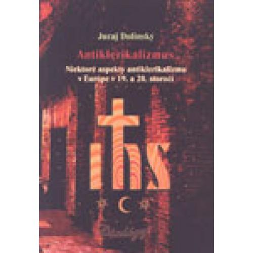 Antiklerikalizmus. Niektoré aspekty antiklerikalizmu v Európe v 19. a 20. storočí.